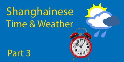 Learn Shanghainese Part 3: Times of Day & Weather